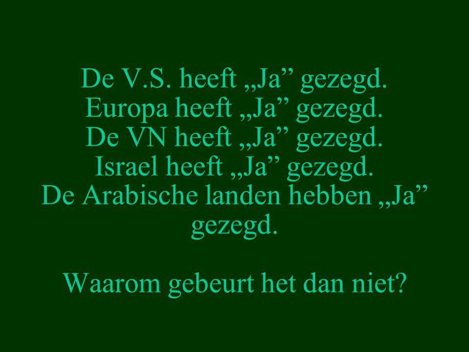 """De V.S. heeft """"Ja"""" gezegd. Europa heeft """"Ja"""" gezegd. De VN heeft """"Ja"""" gezegd. Israel heeft """"Ja"""" gezegd. De Arabische landen hebben """"Ja"""" gezegd. Waarom"""