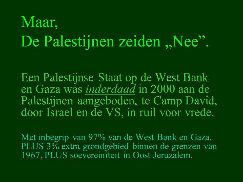 Een Palestijnse Staat op de West Bank en Gaza was inderdaad in 2000 aan de Palestijnen aangeboden, te Camp David, door Israel en de VS, in ruil voor v