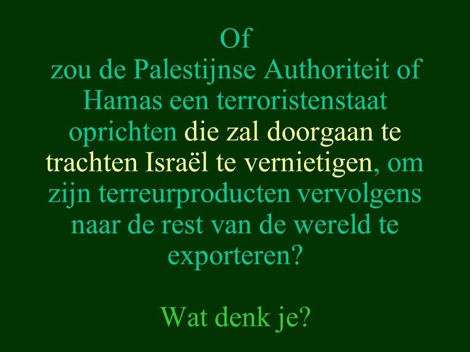 Of zou de Palestijnse Authoriteit of Hamas een terroristenstaat oprichten die zal doorgaan te trachten Israël te vernietigen, om zijn terreurproducten