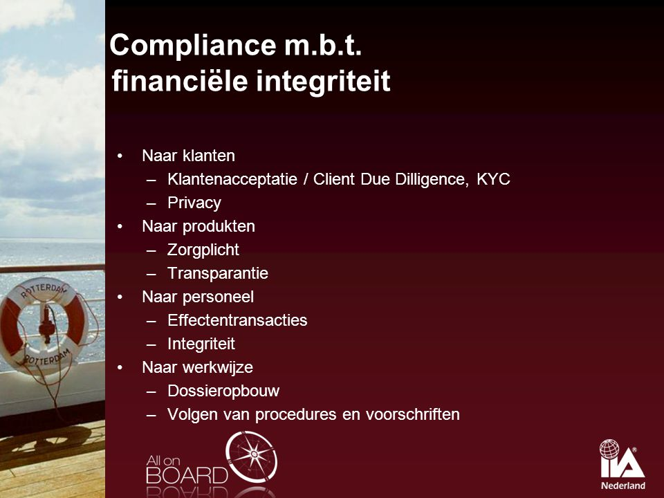 Compliance m.b.t. financiële integriteit Naar klanten –Klantenacceptatie / Client Due Dilligence, KYC –Privacy Naar produkten –Zorgplicht –Transparant