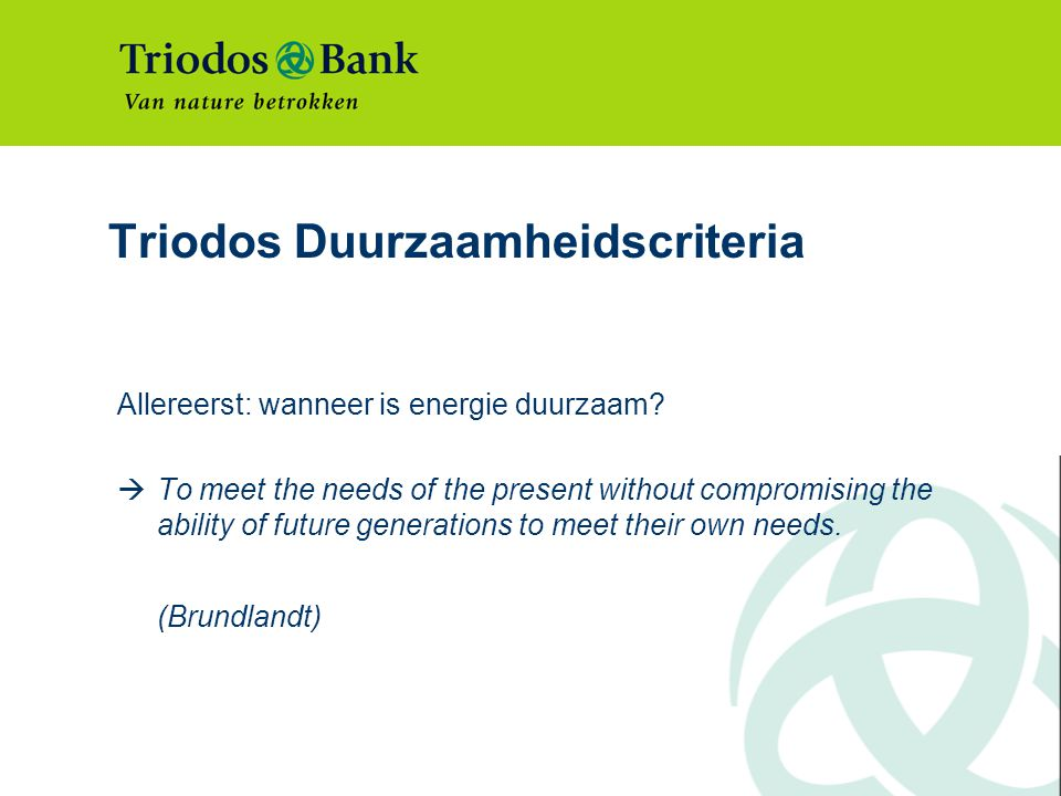 Triodos Duurzaamheidscriteria Allereerst: wanneer is energie duurzaam?  To meet the needs of the present without compromising the ability of future g