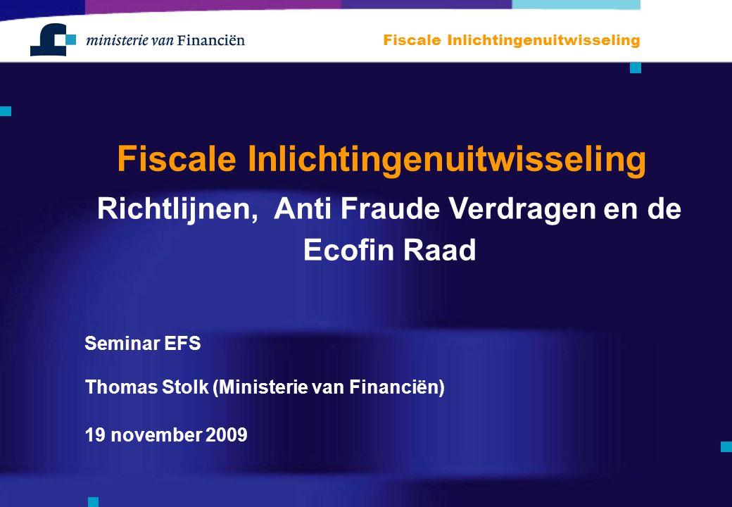 Fiscale Inlichtingenuitwisseling Richtlijnen, Anti Fraude Verdragen en de Ecofin Raad Thomas Stolk (Ministerie van Financiën) 19 november 2009 Seminar EFS