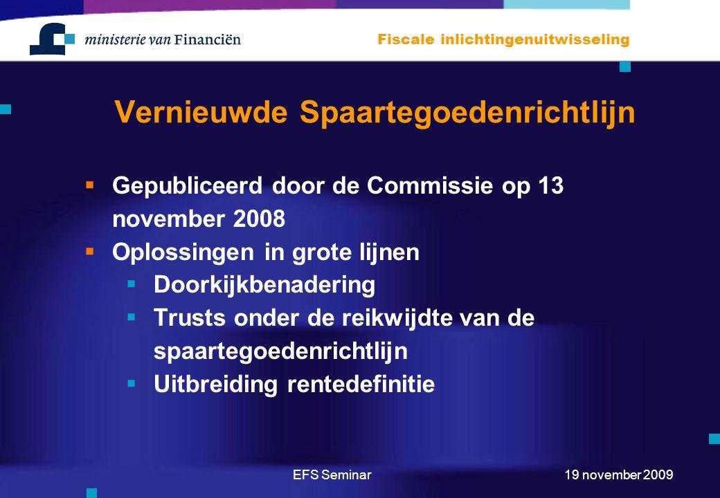 EFS Seminar Fiscale inlichtingenuitwisseling 19 november 2009 Vernieuwde Spaartegoedenrichtlijn  Gepubliceerd door de Commissie op 13 november 2008  Oplossingen in grote lijnen  Doorkijkbenadering  Trusts onder de reikwijdte van de spaartegoedenrichtlijn  Uitbreiding rentedefinitie