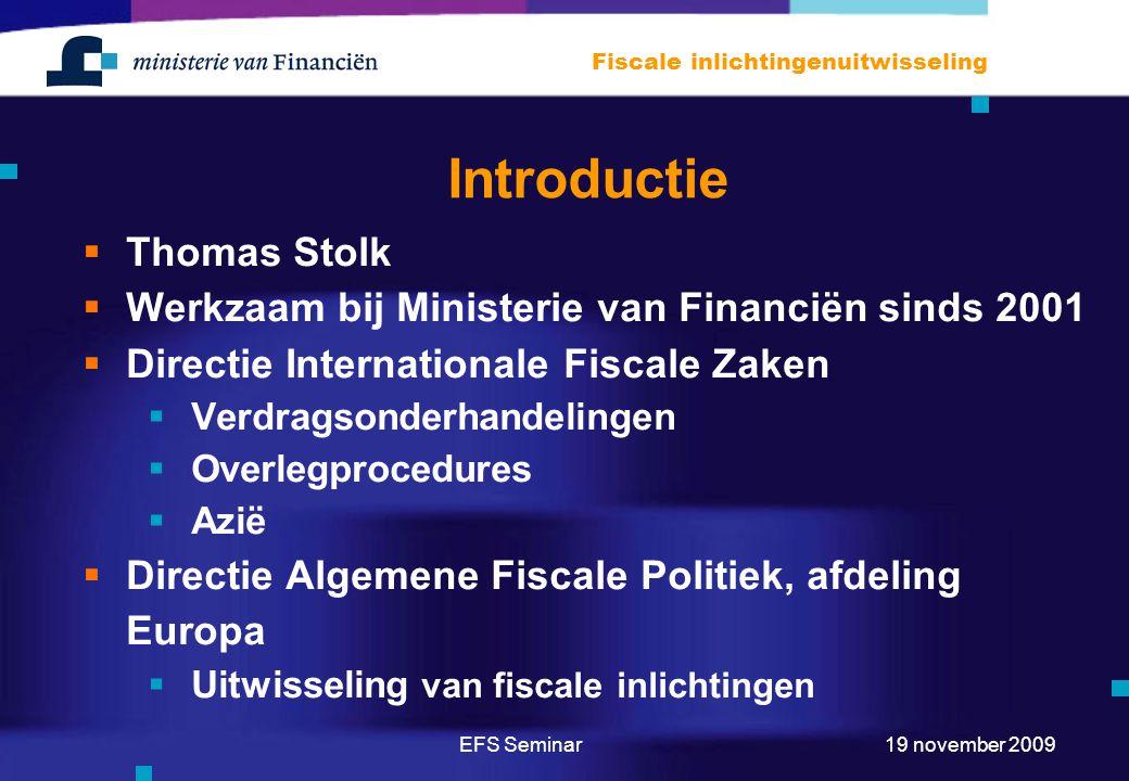EFS Seminar Fiscale inlichtingenuitwisseling 19 november 2009 Introductie  Thomas Stolk  Werkzaam bij Ministerie van Financiën sinds 2001  Directie Internationale Fiscale Zaken  Verdragsonderhandelingen  Overlegprocedures  Azië  Directie Algemene Fiscale Politiek, afdeling Europa  Uitwisseling van fiscale inlichtingen