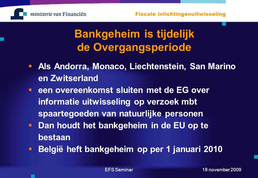 EFS Seminar Fiscale inlichtingenuitwisseling 19 november 2009 Bankgeheim is tijdelijk de Overgangsperiode  Als Andorra, Monaco, Liechtenstein, San Marino en Zwitserland  een overeenkomst sluiten met de EG over informatie uitwisseling op verzoek mbt spaartegoeden van natuurlijke personen  Dan houdt het bankgeheim in de EU op te bestaan  België heft bankgeheim op per 1 januari 2010