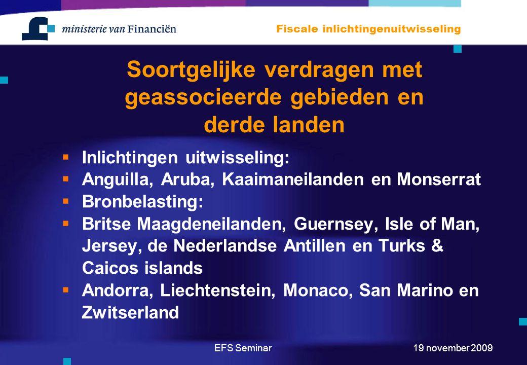 EFS Seminar Fiscale inlichtingenuitwisseling 19 november 2009 Soortgelijke verdragen met geassocieerde gebieden en derde landen  Inlichtingen uitwisseling:  Anguilla, Aruba, Kaaimaneilanden en Monserrat  Bronbelasting:  Britse Maagdeneilanden, Guernsey, Isle of Man, Jersey, de Nederlandse Antillen en Turks & Caicos islands  Andorra, Liechtenstein, Monaco, San Marino en Zwitserland