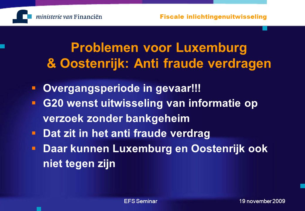 EFS Seminar Fiscale inlichtingenuitwisseling 19 november 2009 Problemen voor Luxemburg & Oostenrijk: Anti fraude verdragen  Overgangsperiode in gevaar!!.
