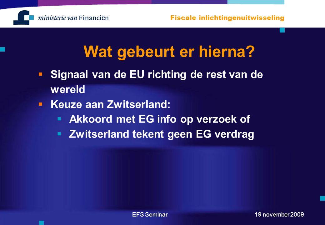 EFS Seminar Fiscale inlichtingenuitwisseling 19 november 2009 Wat gebeurt er hierna?  Signaal van de EU richting de rest van de wereld  Keuze aan Zw