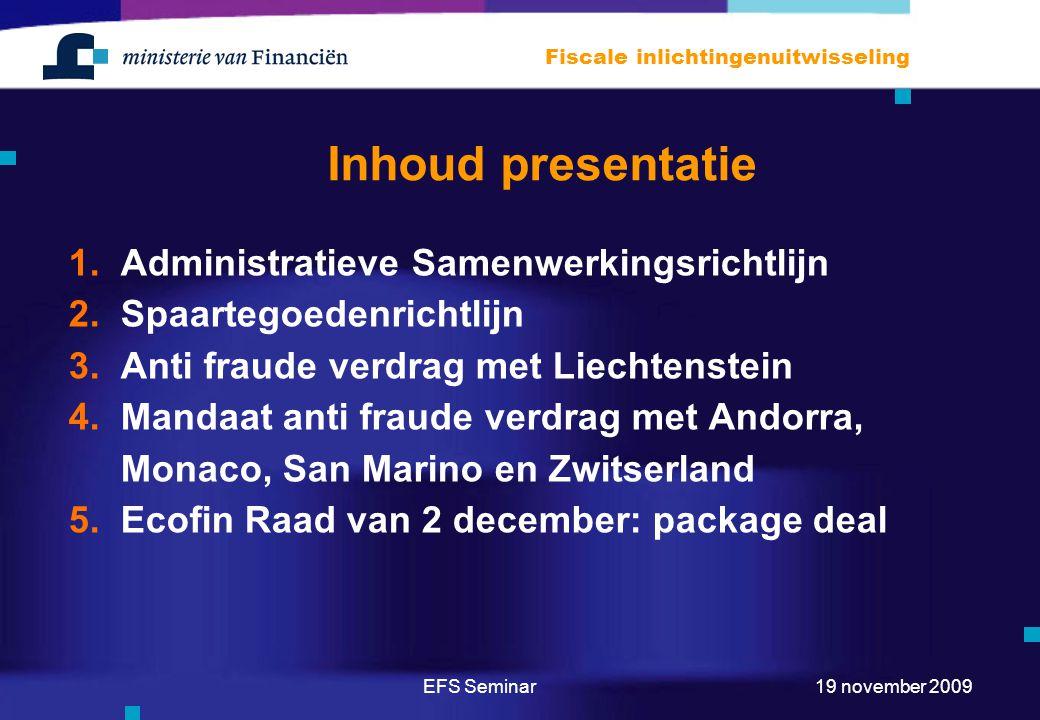EFS Seminar Fiscale inlichtingenuitwisseling 19 november 2009 Inhoud presentatie 1.Administratieve Samenwerkingsrichtlijn 2.Spaartegoedenrichtlijn 3.Anti fraude verdrag met Liechtenstein 4.Mandaat anti fraude verdrag met Andorra, Monaco, San Marino en Zwitserland 5.Ecofin Raad van 2 december: package deal
