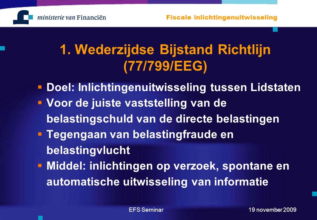 EFS Seminar Fiscale inlichtingenuitwisseling 19 november 2009 1. Wederzijdse Bijstand Richtlijn (77/799/EEG)  Doel: Inlichtingenuitwisseling tussen L