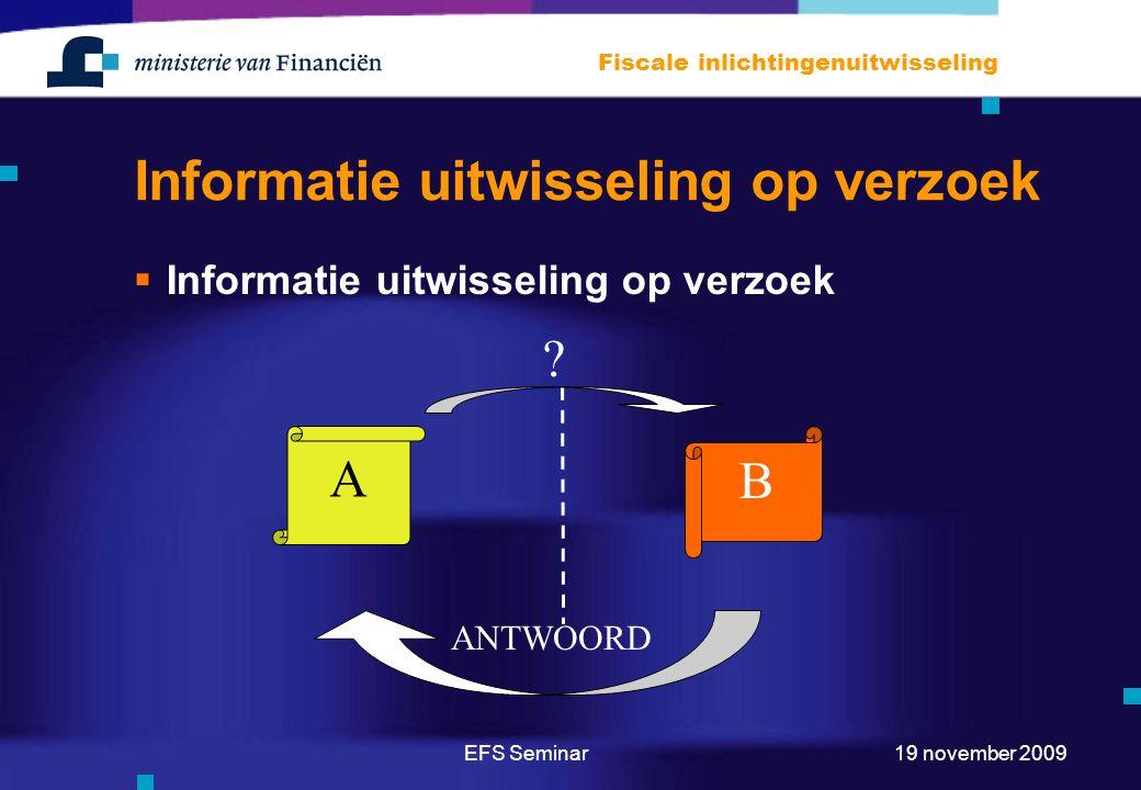 EFS Seminar Fiscale inlichtingenuitwisseling 19 november 2009 Informatie uitwisseling op verzoek  Informatie uitwisseling op verzoek A B ? ANTWOORD