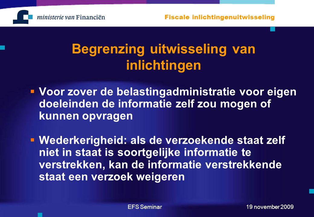 EFS Seminar Fiscale inlichtingenuitwisseling 19 november 2009 Begrenzing uitwisseling van inlichtingen  Voor zover de belastingadministratie voor eigen doeleinden de informatie zelf zou mogen of kunnen opvragen  Wederkerigheid: als de verzoekende staat zelf niet in staat is soortgelijke informatie te verstrekken, kan de informatie verstrekkende staat een verzoek weigeren