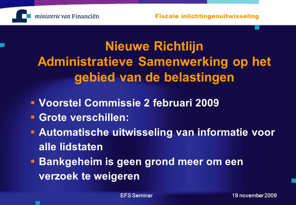 EFS Seminar Fiscale inlichtingenuitwisseling 19 november 2009 Nieuwe Richtlijn Administratieve Samenwerking op het gebied van de belastingen  Voorstel Commissie 2 februari 2009  Grote verschillen:  Automatische uitwisseling van informatie voor alle lidstaten  Bankgeheim is geen grond meer om een verzoek te weigeren