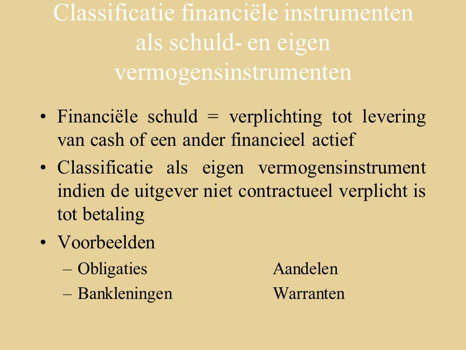 Classificatie financiële instrumenten als schuld- en eigen vermogensinstrumenten Financiële schuld = verplichting tot levering van cash of een ander financieel actief Classificatie als eigen vermogensinstrument indien de uitgever niet contractueel verplicht is tot betaling Voorbeelden –ObligatiesAandelen –BankleningenWarranten
