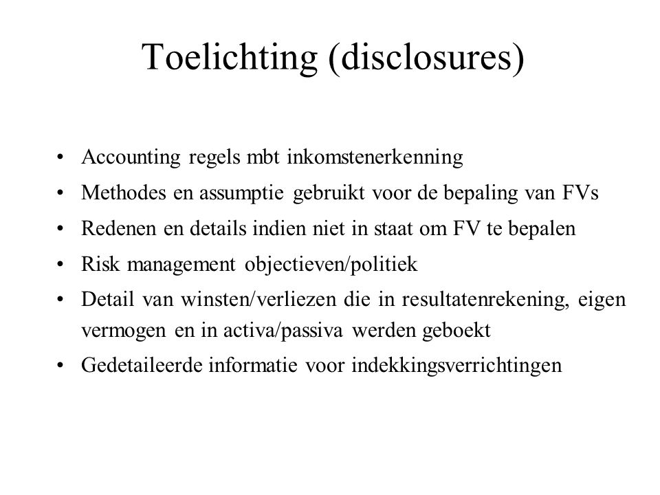 Toelichting (disclosures) Accounting regels mbt inkomstenerkenning Methodes en assumptie gebruikt voor de bepaling van FVs Redenen en details indien niet in staat om FV te bepalen Risk management objectieven/politiek Detail van winsten/verliezen die in resultatenrekening, eigen vermogen en in activa/passiva werden geboekt Gedetaileerde informatie voor indekkingsverrichtingen