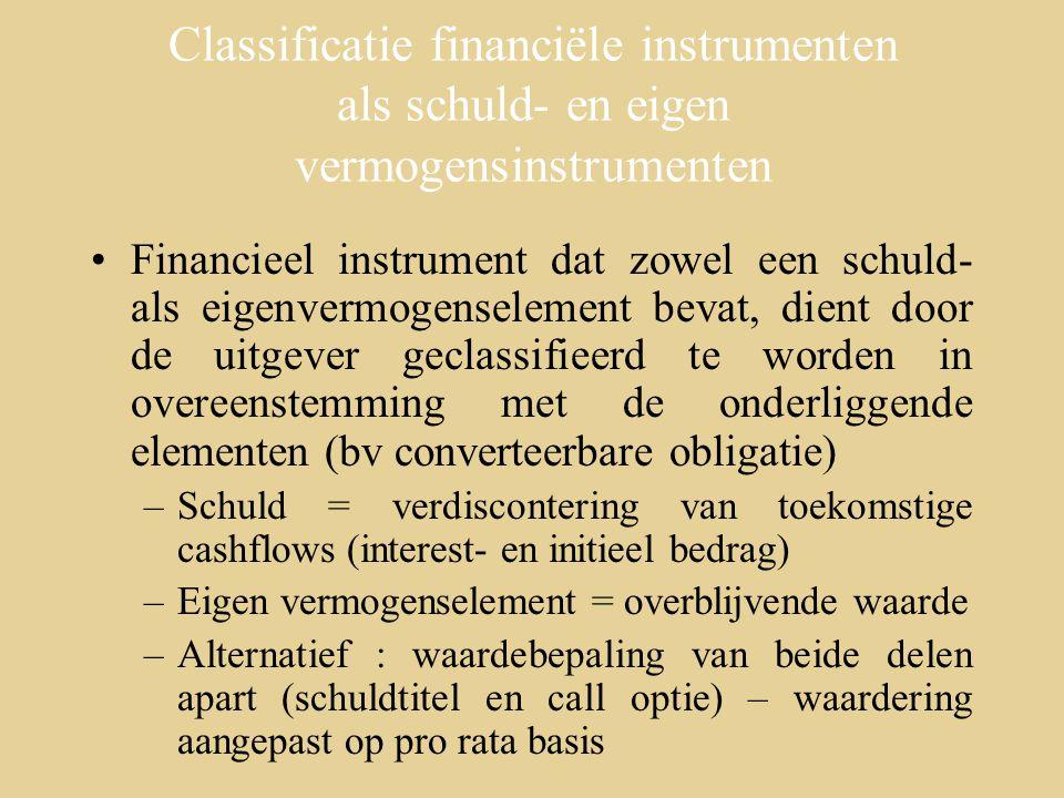 Classificatie financiële instrumenten als schuld- en eigen vermogensinstrumenten Financieel instrument dat zowel een schuld- als eigenvermogenselement bevat, dient door de uitgever geclassifieerd te worden in overeenstemming met de onderliggende elementen (bv converteerbare obligatie) –Schuld = verdiscontering van toekomstige cashflows (interest- en initieel bedrag) –Eigen vermogenselement = overblijvende waarde –Alternatief : waardebepaling van beide delen apart (schuldtitel en call optie) – waardering aangepast op pro rata basis