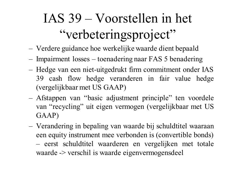 IAS 39 – Voorstellen in het verbeteringsproject –Verdere guidance hoe werkelijke waarde dient bepaald –Impairment losses – toenadering naar FAS 5 benadering –Hedge van een niet-uitgedrukt firm commitment onder IAS 39 cash flow hedge veranderen in fair value hedge (vergelijkbaar met US GAAP) –Afstappen van basic adjustment principle ten voordele van recycling uit eigen vermogen (vergelijkbaar met US GAAP) –Verandering in bepaling van waarde bij schuldtitel waaraan een equity instrument mee verbonden is (convertible bonds) – eerst schuldtitel waarderen en vergelijken met totale waarde -> verschil is waarde eigenvermogensdeel