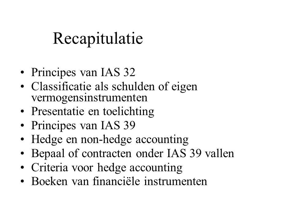 Recapitulatie Principes van IAS 32 Classificatie als schulden of eigen vermogensinstrumenten Presentatie en toelichting Principes van IAS 39 Hedge en non-hedge accounting Bepaal of contracten onder IAS 39 vallen Criteria voor hedge accounting Boeken van financiële instrumenten