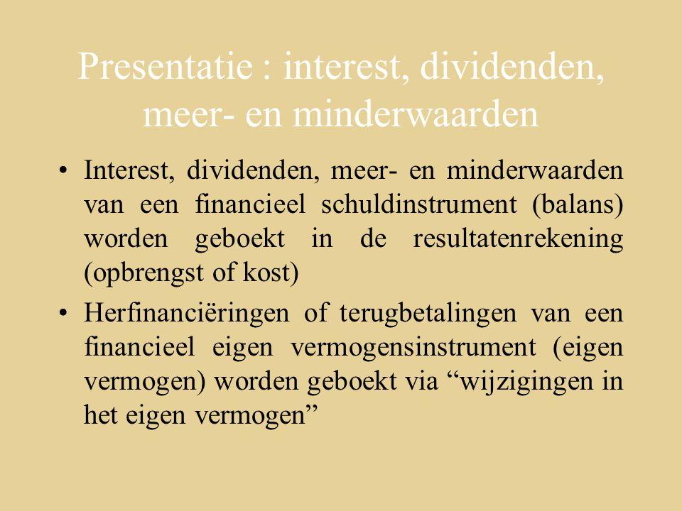 Presentatie : interest, dividenden, meer- en minderwaarden Interest, dividenden, meer- en minderwaarden van een financieel schuldinstrument (balans) worden geboekt in de resultatenrekening (opbrengst of kost) Herfinanciëringen of terugbetalingen van een financieel eigen vermogensinstrument (eigen vermogen) worden geboekt via wijzigingen in het eigen vermogen
