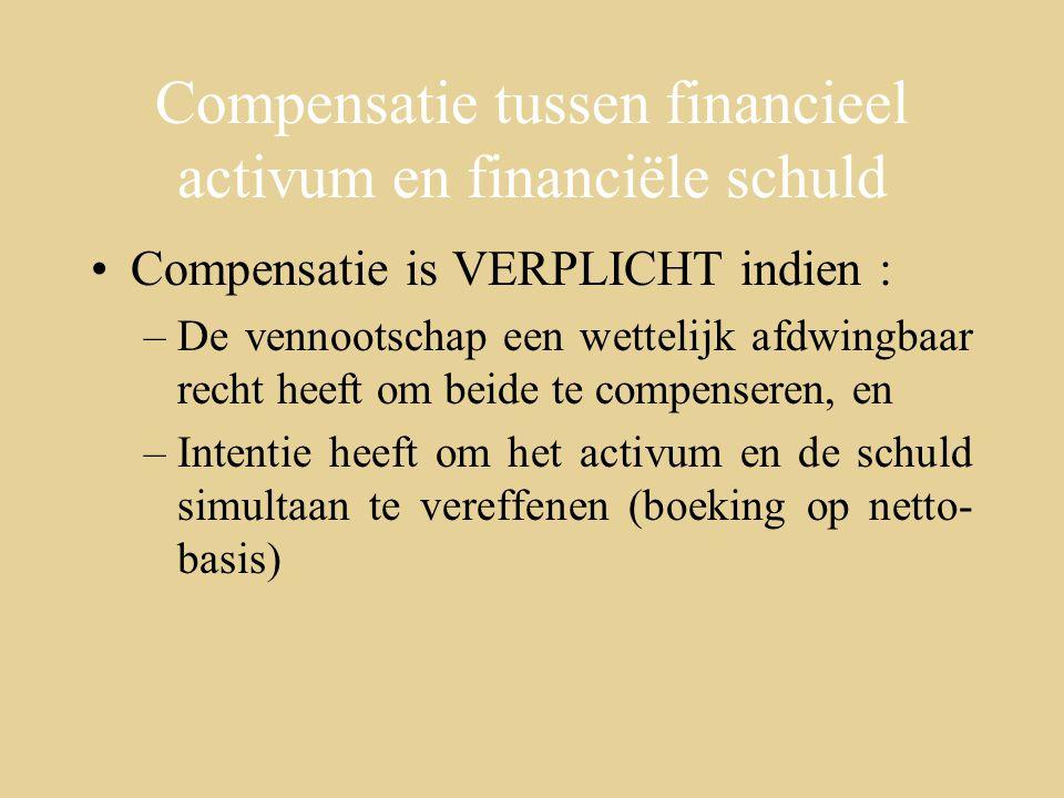Compensatie tussen financieel activum en financiële schuld Compensatie is VERPLICHT indien : –De vennootschap een wettelijk afdwingbaar recht heeft om beide te compenseren, en –Intentie heeft om het activum en de schuld simultaan te vereffenen (boeking op netto- basis)