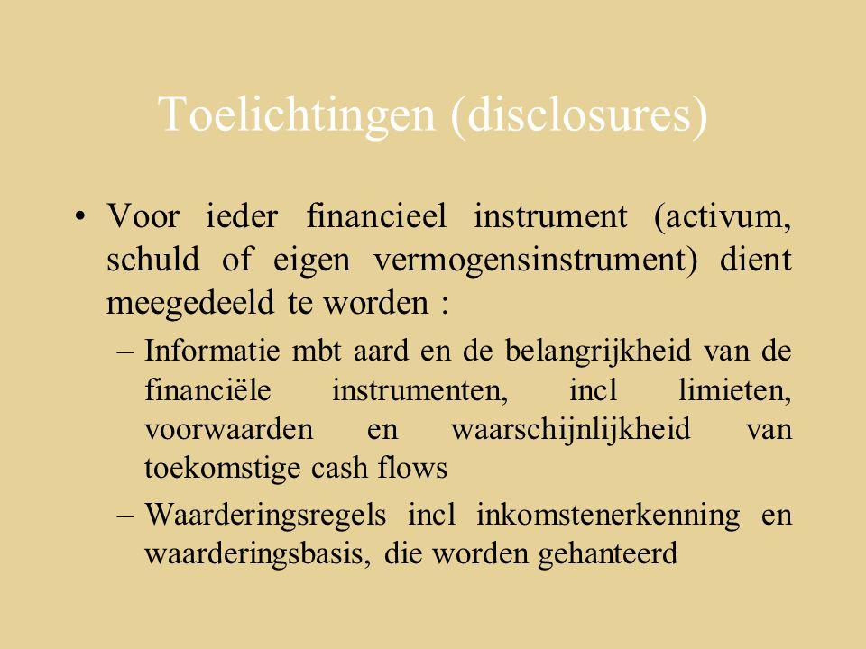 Toelichtingen (disclosures) Voor ieder financieel instrument (activum, schuld of eigen vermogensinstrument) dient meegedeeld te worden : –Informatie mbt aard en de belangrijkheid van de financiële instrumenten, incl limieten, voorwaarden en waarschijnlijkheid van toekomstige cash flows –Waarderingsregels incl inkomstenerkenning en waarderingsbasis, die worden gehanteerd