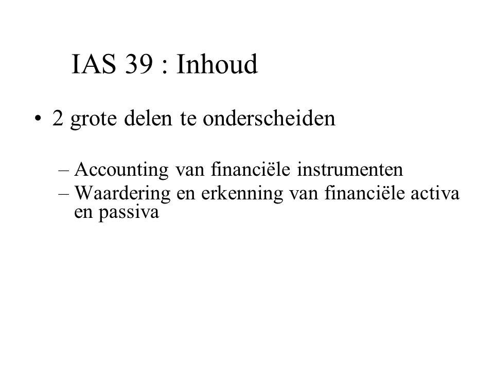IAS 39 : Inhoud 2 grote delen te onderscheiden –Accounting van financiële instrumenten –Waardering en erkenning van financiële activa en passiva