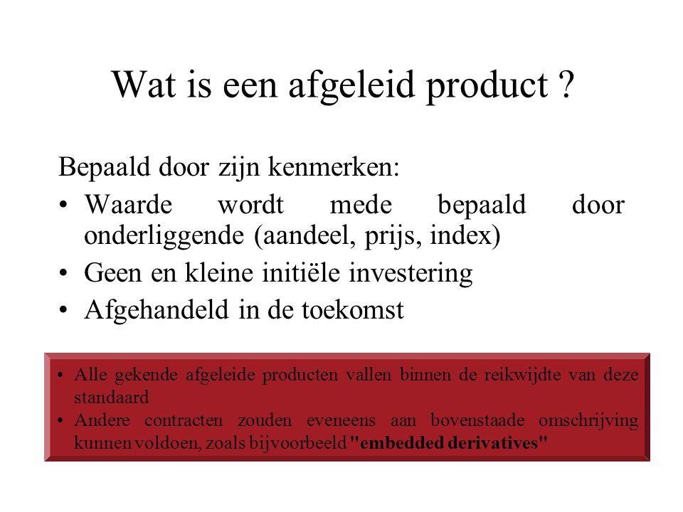 Wat is een afgeleid product ? Bepaald door zijn kenmerken: Waarde wordt mede bepaald door onderliggende (aandeel, prijs, index) Geen en kleine initiël