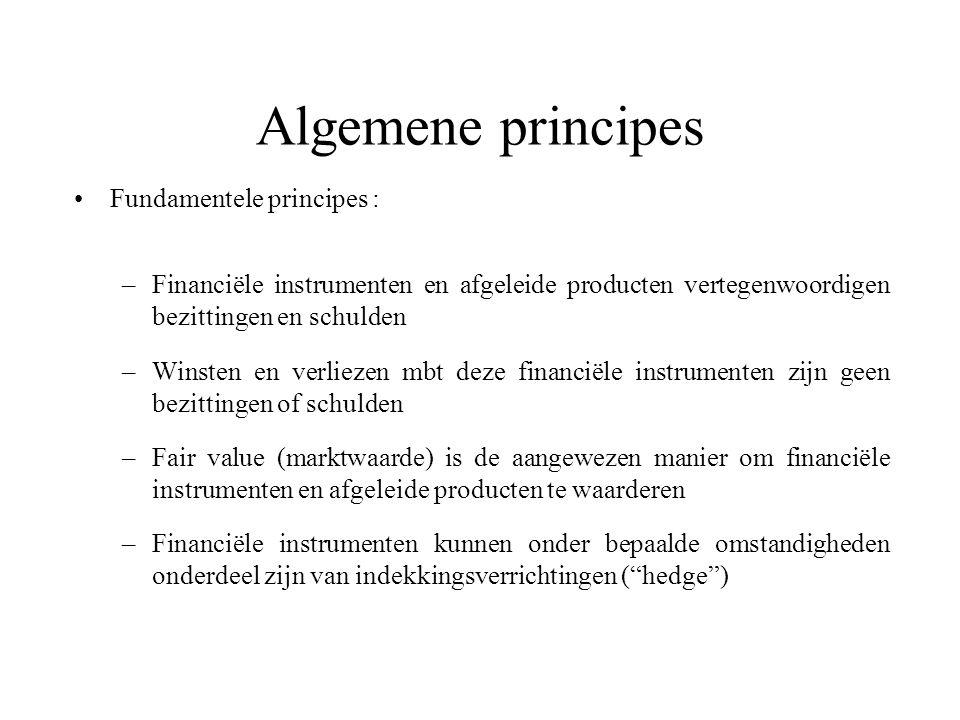 Algemene principes Fundamentele principes : –Financiële instrumenten en afgeleide producten vertegenwoordigen bezittingen en schulden –Winsten en verliezen mbt deze financiële instrumenten zijn geen bezittingen of schulden –Fair value (marktwaarde) is de aangewezen manier om financiële instrumenten en afgeleide producten te waarderen –Financiële instrumenten kunnen onder bepaalde omstandigheden onderdeel zijn van indekkingsverrichtingen ( hedge )