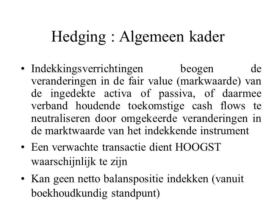 Hedging : Algemeen kader Indekkingsverrichtingen beogen de veranderingen in de fair value (markwaarde) van de ingedekte activa of passiva, of daarmee verband houdende toekomstige cash flows te neutraliseren door omgekeerde veranderingen in de marktwaarde van het indekkende instrument Een verwachte transactie dient HOOGST waarschijnlijk te zijn Kan geen netto balanspositie indekken (vanuit boekhoudkundig standpunt)