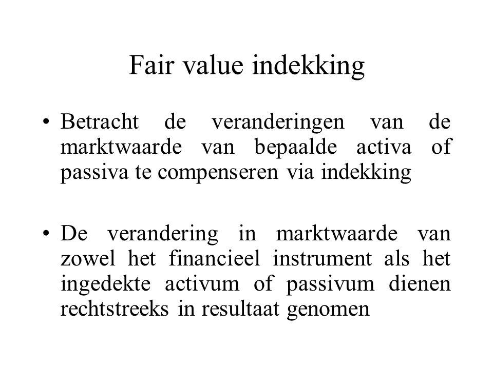 Fair value indekking Betracht de veranderingen van de marktwaarde van bepaalde activa of passiva te compenseren via indekking De verandering in marktwaarde van zowel het financieel instrument als het ingedekte activum of passivum dienen rechtstreeks in resultaat genomen