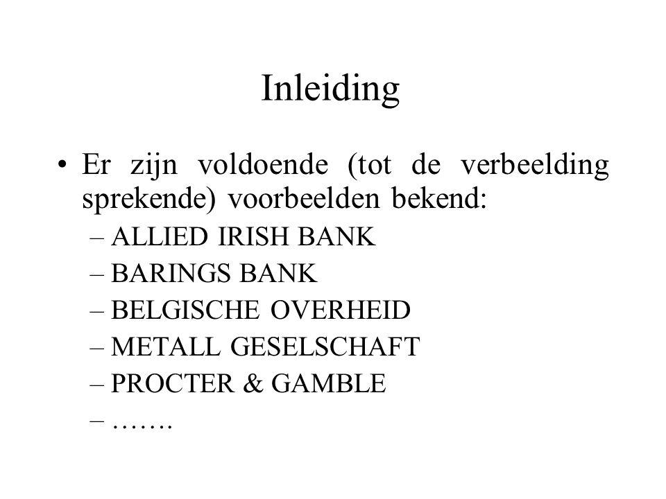 Inleiding Er zijn voldoende (tot de verbeelding sprekende) voorbeelden bekend: –ALLIED IRISH BANK –BARINGS BANK –BELGISCHE OVERHEID –METALL GESELSCHAFT –PROCTER & GAMBLE –…….