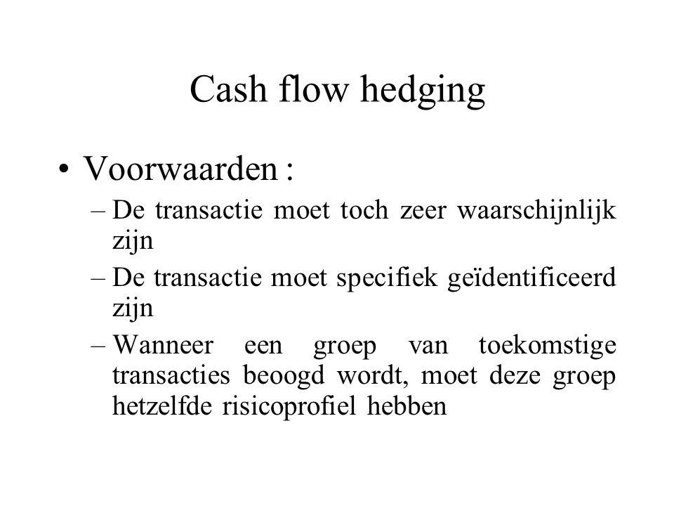 Cash flow hedging Voorwaarden : –De transactie moet toch zeer waarschijnlijk zijn –De transactie moet specifiek geïdentificeerd zijn –Wanneer een groep van toekomstige transacties beoogd wordt, moet deze groep hetzelfde risicoprofiel hebben