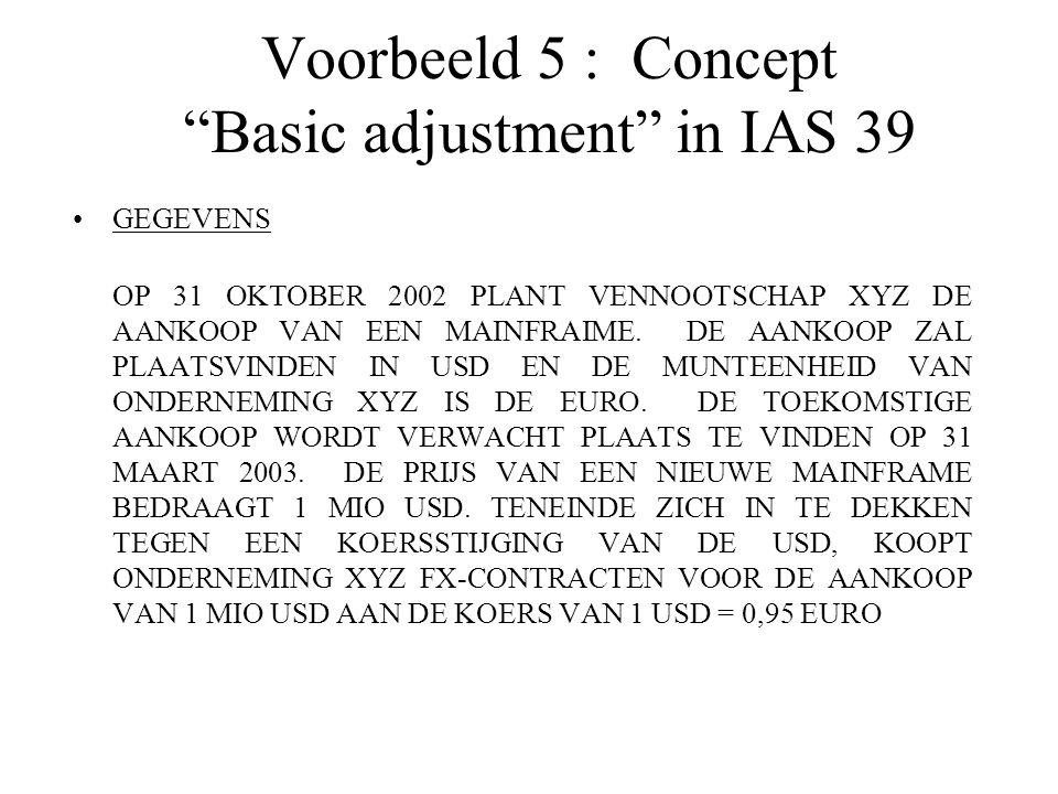 """Voorbeeld 5 : Concept """"Basic adjustment"""" in IAS 39 GEGEVENS  OP 31 OKTOBER 2002 PLANT VENNOOTSCHAP XYZ DE AANKOOP VAN EEN MAINFRAIME. DE AANKOOP ZAL"""