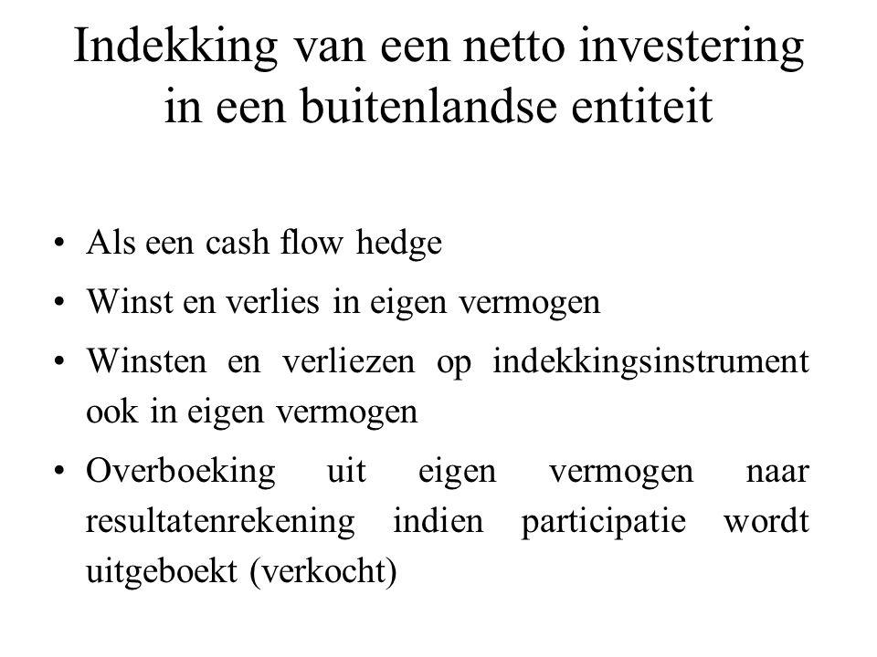 Indekking van een netto investering in een buitenlandse entiteit Als een cash flow hedge Winst en verlies in eigen vermogen Winsten en verliezen op indekkingsinstrument ook in eigen vermogen Overboeking uit eigen vermogen naar resultatenrekening indien participatie wordt uitgeboekt (verkocht)