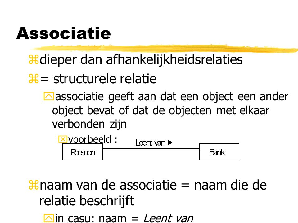 zdieper dan afhankelijkheidsrelaties z= structurele relatie yassociatie geeft aan dat een object een ander object bevat of dat de objecten met elkaar