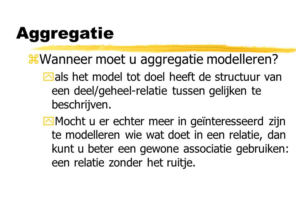 zWanneer moet u aggregatie modelleren? yals het model tot doel heeft de structuur van een deel/geheel-relatie tussen gelijken te beschrijven. yMocht u