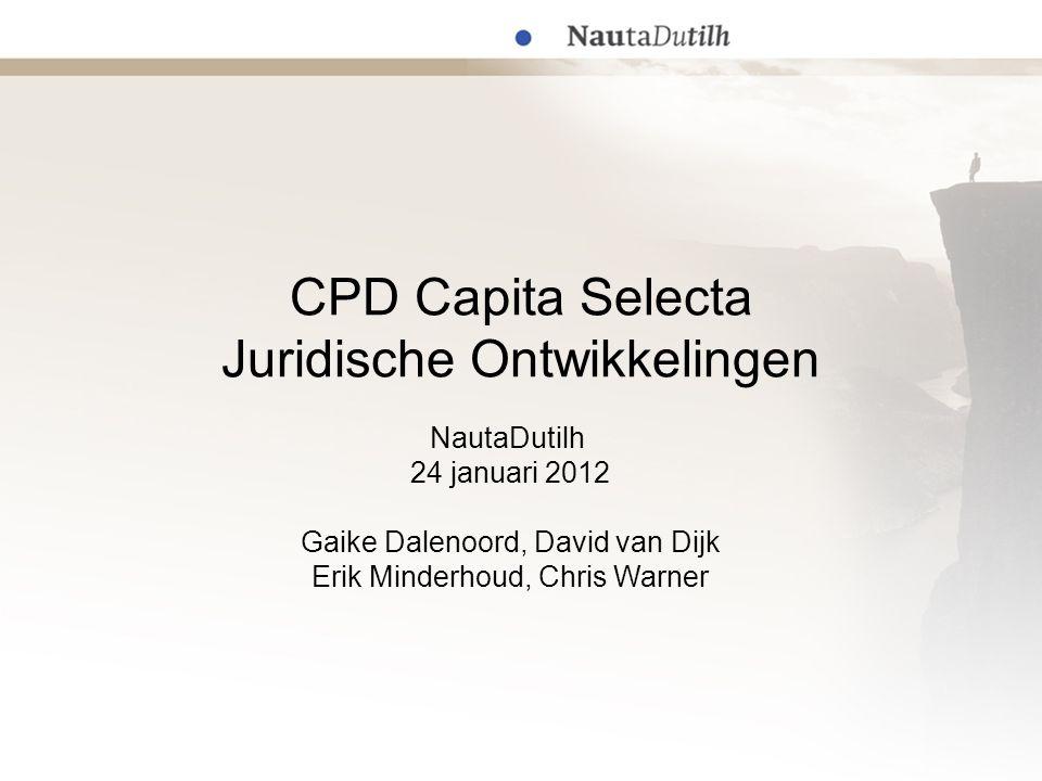 CPD Capita Selecta Juridische Ontwikkelingen NautaDutilh 24 januari 2012 Gaike Dalenoord, David van Dijk Erik Minderhoud, Chris Warner