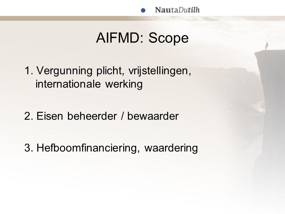 AIFMD: Scope 1. Vergunning plicht, vrijstellingen, internationale werking 2. Eisen beheerder / bewaarder 3. Hefboomfinanciering, waardering