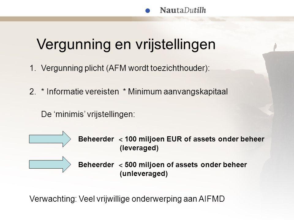 Vergunning en vrijstellingen Beheerder ˂ 500 miljoen of assets onder beheer (unleveraged) Beheerder ˂ 100 miljoen EUR of assets onder beheer (leveraged) De 'minimis' vrijstellingen: Verwachting: Veel vrijwillige onderwerping aan AIFMD 1.Vergunning plicht (AFM wordt toezichthouder): 2.* Informatie vereisten * Minimum aanvangskapitaal