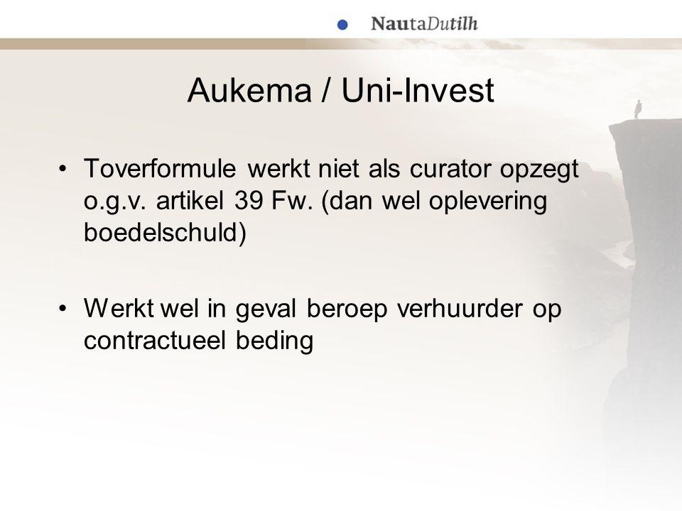 Aukema / Uni-Invest Toverformule werkt niet als curator opzegt o.g.v. artikel 39 Fw. (dan wel oplevering boedelschuld) Werkt wel in geval beroep verhu