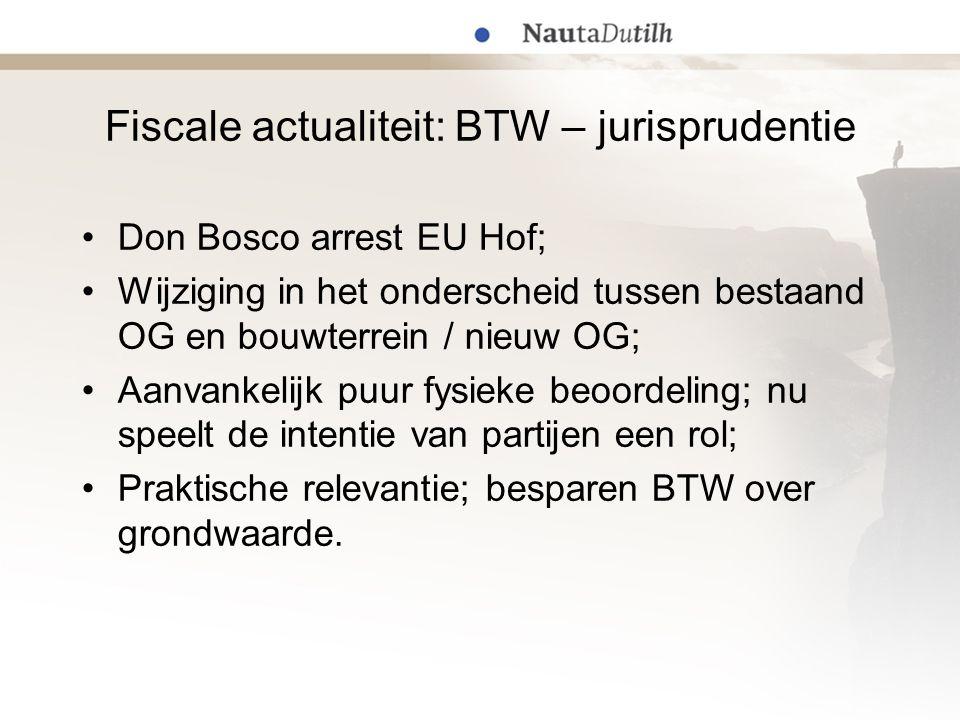 Fiscale actualiteit: BTW – jurisprudentie Don Bosco arrest EU Hof; Wijziging in het onderscheid tussen bestaand OG en bouwterrein / nieuw OG; Aanvankelijk puur fysieke beoordeling; nu speelt de intentie van partijen een rol; Praktische relevantie; besparen BTW over grondwaarde.