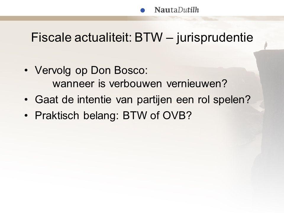 Fiscale actualiteit: BTW – jurisprudentie Vervolg op Don Bosco: wanneer is verbouwen vernieuwen? Gaat de intentie van partijen een rol spelen? Praktis