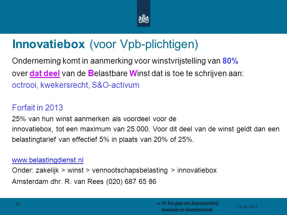 12 11 juli 2014 >> Als het gaat om innovatie Innovatiebox (voor Vpb-plichtigen) Onderneming komt in aanmerking voor winstvrijstelling van 80% over dat deel van de B elastbare Winst dat is toe te schrijven aan: octrooi, kwekersrecht, S&O-activum Forfait in 2013 25% van hun winst aanmerken als voordeel voor de innovatiebox, tot een maximum van 25.000.