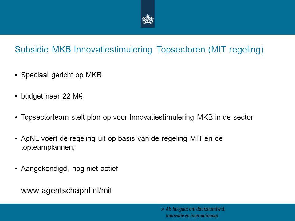 Subsidie MKB Innovatiestimulering Topsectoren (MIT regeling) Speciaal gericht op MKB budget naar 22 M€ Topsectorteam stelt plan op voor Innovatiestimulering MKB in de sector AgNL voert de regeling uit op basis van de regeling MIT en de topteamplannen; Aangekondigd, nog niet actief www.agentschapnl.nl/mit