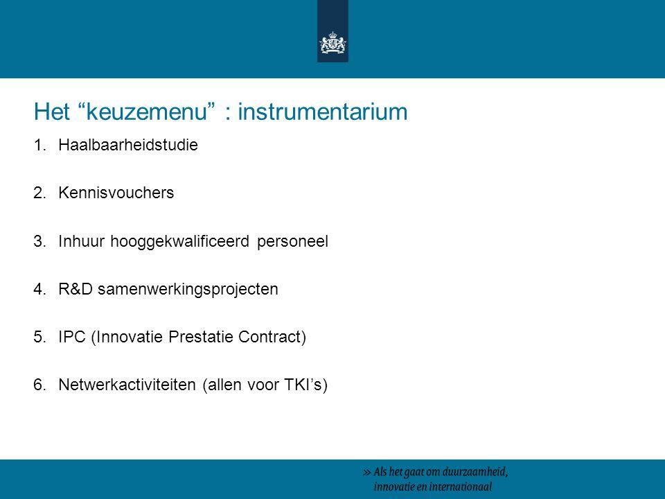 Het keuzemenu : instrumentarium 1.Haalbaarheidstudie 2.Kennisvouchers 3.Inhuur hooggekwalificeerd personeel 4.R&D samenwerkingsprojecten 5.IPC (Innovatie Prestatie Contract) 6.Netwerkactiviteiten (allen voor TKI's)