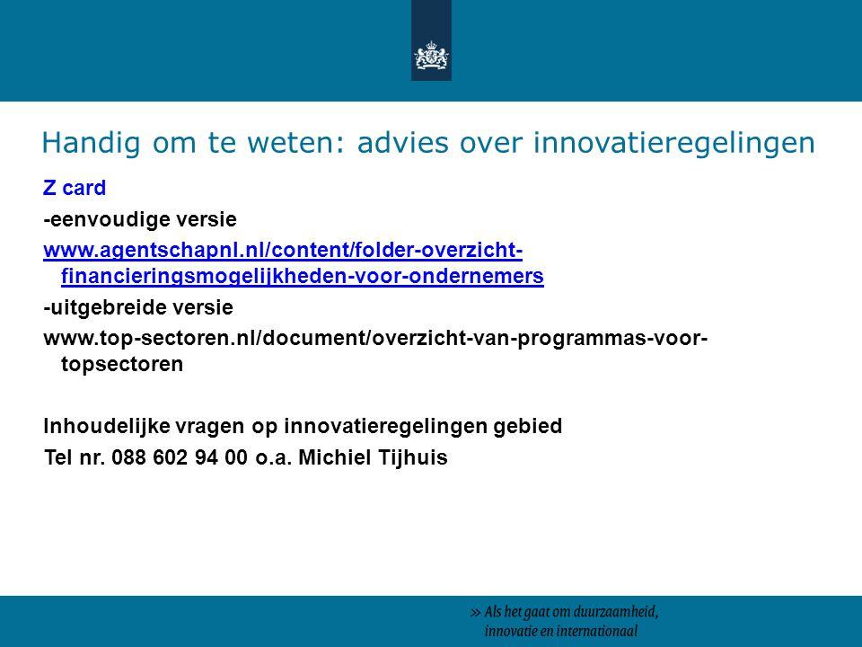 Z card -eenvoudige versie www.agentschapnl.nl/content/folder-overzicht- financieringsmogelijkheden-voor-ondernemers -uitgebreide versie www.top-sectoren.nl/document/overzicht-van-programmas-voor- topsectoren Inhoudelijke vragen op innovatieregelingen gebied Tel nr.