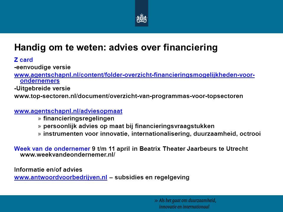Handig om te weten: advies over financiering Z card -eenvoudige versie www.agentschapnl.nl/content/folder-overzicht-financieringsmogelijkheden-voor- ondernemers -Uitgebreide versie www.top-sectoren.nl/document/overzicht-van-programmas-voor-topsectoren www.agentschapnl.nl/adviesopmaat »financieringsregelingen »persoonlijk advies op maat bij financieringsvraagstukken »instrumenten voor innovatie, internationalisering, duurzaamheid, octrooi Week van de ondernemer 9 t/m 11 april in Beatrix Theater Jaarbeurs te Utrecht www.weekvandeondernemer.nl/ Informatie en/of advies www.antwoordvoorbedrijven.nlwww.antwoordvoorbedrijven.nl – subsidies en regelgeving