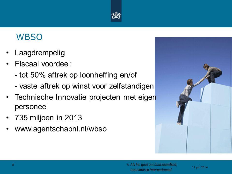 8 11 juli 2014 Laagdrempelig Fiscaal voordeel: - tot 50% aftrek op loonheffing en/of - vaste aftrek op winst voor zelfstandigen Technische Innovatie projecten met eigen personeel 735 miljoen in 2013 www.agentschapnl.nl/wbso WBSO