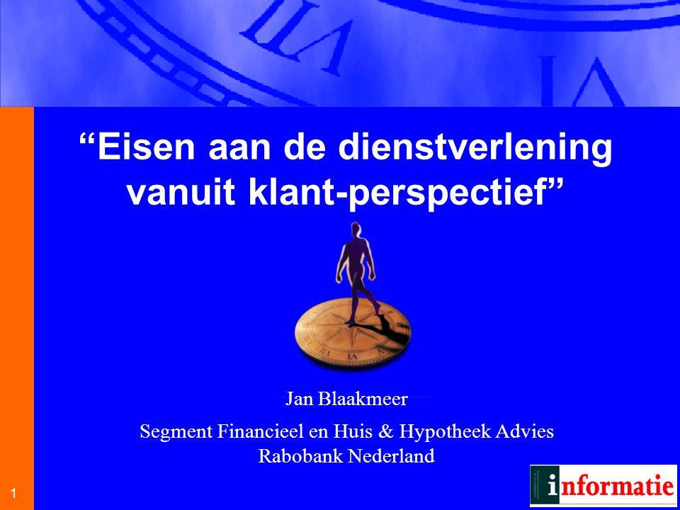 1 1 Jan Blaakmeer Segment Financieel en Huis & Hypotheek Advies Rabobank Nederland Eisen aan de dienstverlening vanuit klant-perspectief