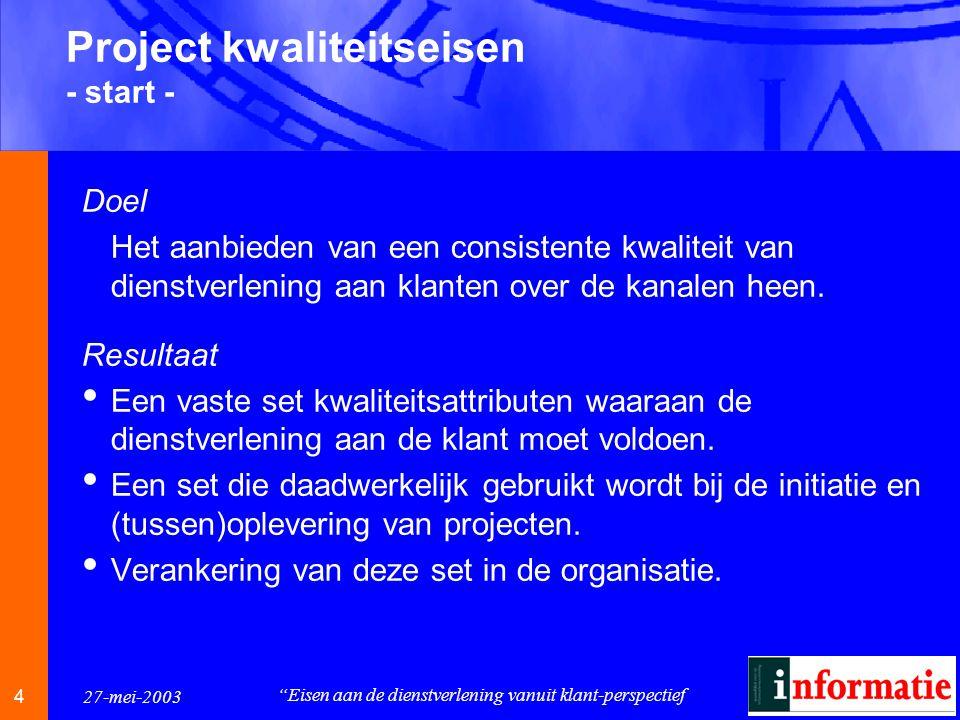 4 4 27-mei-2003 Eisen aan de dienstverlening vanuit klant-perspectief Project kwaliteitseisen - start - Doel Het aanbieden van een consistente kwaliteit van dienstverlening aan klanten over de kanalen heen.